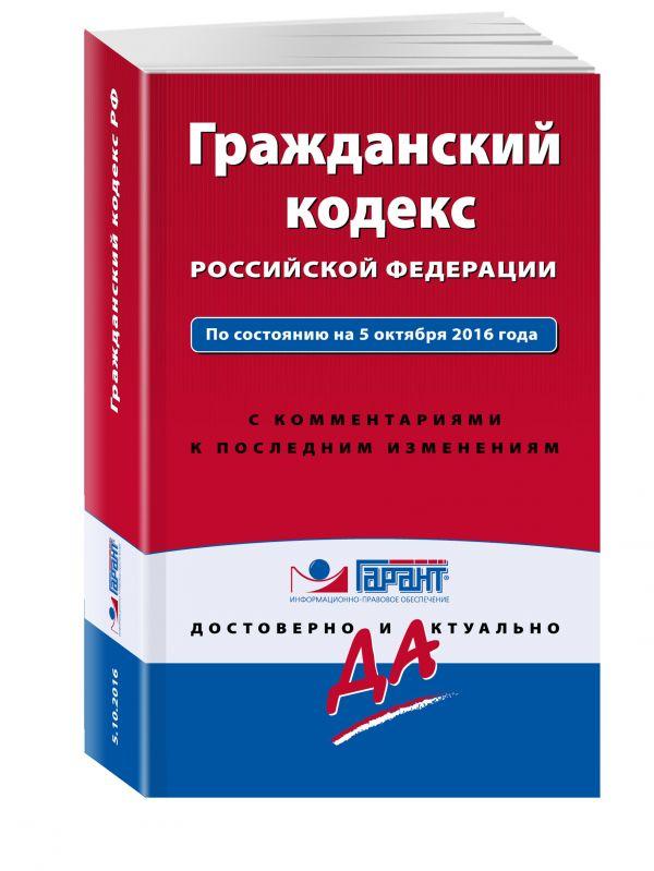Гражданский кодекс РФ. По состоянию на 5 октября 2016 года. С комментариями к последним изменениям