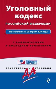 Обложка Уголовный кодекс Российской Федерации. По состоянию на 20 апреля 2016 года. С комментариями к последним изменениям