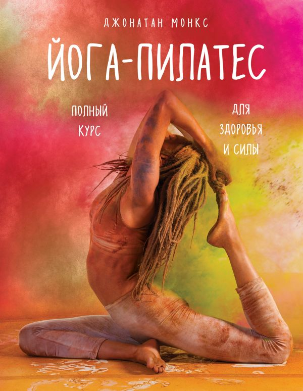 Йога-пилатес: полный курс для здоровья и силы Автор : Джонатан Монкс