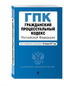 - Гражданский процессуальный кодекс Российской Федерации : текст с изм. и доп. на 20 января 2017 г. обложка книги