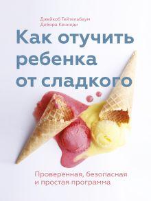Тейтельбаум Д.; Кеннеди Д. - Как отучить ребенка от сладкого обложка книги