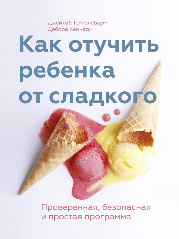 Как отучить ребенка от сладкого Тейтельбаум Д.; Кеннеди Д.