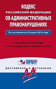 Кодекс Российской Федерации об административных правонарушениях. По состоянию на 23 марта 2016 года. С комментариями к последним изменениям