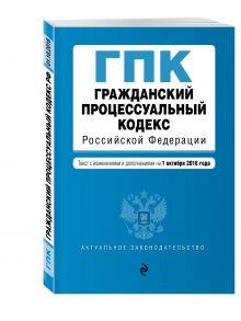 - Гражданский процессуальный кодекс Российской Федерации : текст с изм. и доп. на 1 октября 2016 г. обложка книги