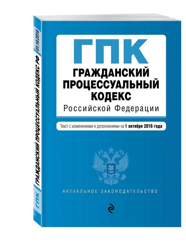 Гражданский процессуальный кодекс Российской Федерации : текст с изм. и доп. на 1 октября 2016 г.