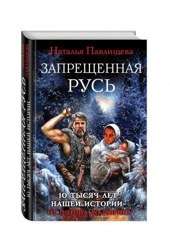 Запрещенная Русь. 10 тысяч лет нашей истории – от Потопа до Рюрика Павлищева Н.П.