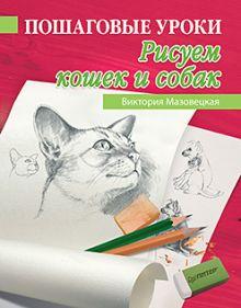 Мазовецкая В В - Пошаговые уроки рисования. Рисуем кошек и собак обложка книги