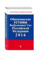 Общевоинские уставы Вооруженных сил Российской Федерации с посл. изм. на 2016 год