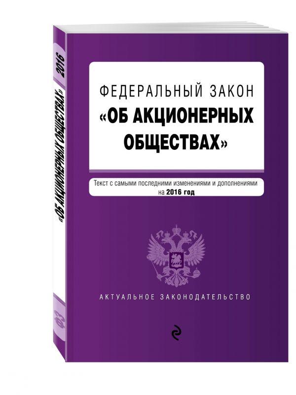 """Федеральный закон """"Об акционерных обществах"""" : текст с самыми посл. изм. и доп. на 2016 год"""