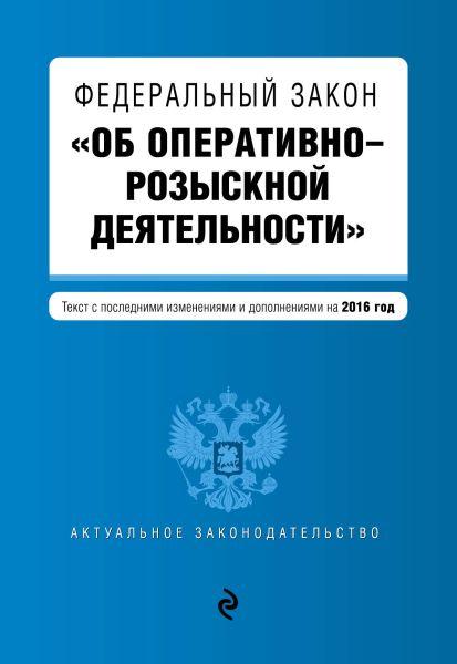 """Федеральный закон """"Об оперативно-розыскной деятельности"""". Текст с посл. изм. и доп. на 2016 год"""