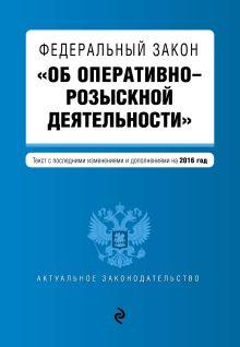 - Федеральный закон Об оперативно-розыскной деятельности. Текст с посл. изм. и доп. на 2016 год обложка книги