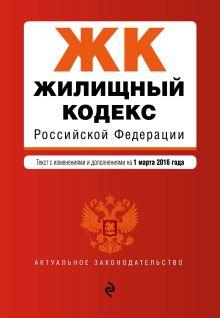 Обложка Жилищный кодекс Российской Федерации : текст с изм. и доп. на 1 марта 2016 г.