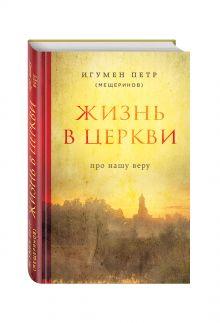 Игумен Петр (Мещеринов) - Жизнь в Церкви. Про нашу веру обложка книги
