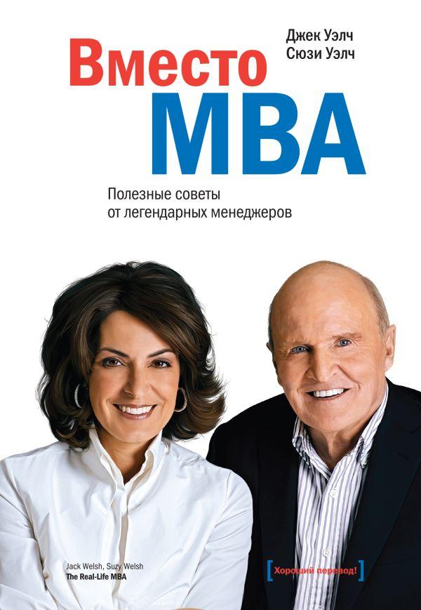 Вместо MBA. Полезные советы от легендарных менеджеров Уэлч Д.; Уэлч С.