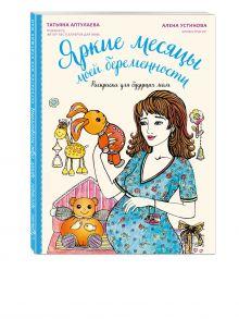 Аптулаева Т.Г. - Яркие месяцы моей беременности. Раскраска для будущих мам обложка книги
