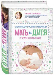 Аптулаева Т.Г. - Мать и дитя. Энциклопедия счастливого материнства от зачатия до первых шагов обложка книги