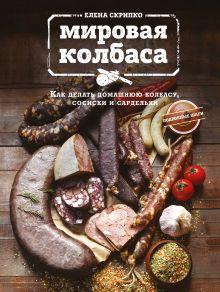 Обложка Мировая колбаса. Как делать домашнюю колбасу, сосиски и сардельки Скрипко Елена