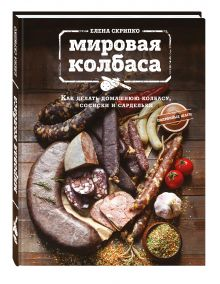 Скрипко Е. - Мировая колбаса. Как делать домашнюю колбасу, сосиски и сардельки обложка книги