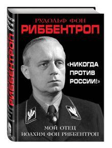 Риббентроп Р. - «Никогда против России!» Мой отец Иоахим фон Риббентроп обложка книги