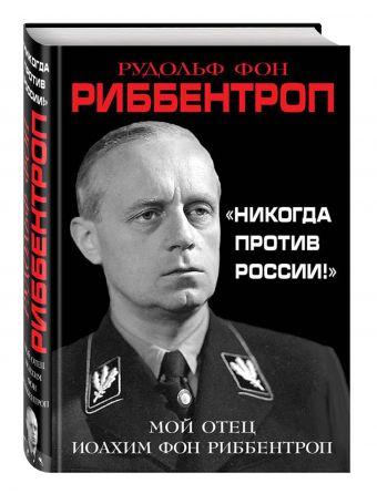 «Никогда против России!» Мой отец Иоахим фон Риббентроп Риббентроп Р.