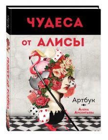Арсентьева А. - Чудеса от Алисы. Артбук (Алиса в стране чудес) обложка книги