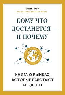 Рот Э. - Кому что достанется - и почему. Книга о рынках, которые работают без денег обложка книги