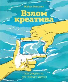 Микалко М. - Взлом креатива. Как увидеть то, что не видят другие обложка книги