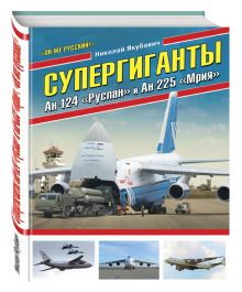 Якубович Н.В. - Супергиганты Ан-124 «Руслан» и Ан-225 «Мрия». «Он же русский!» обложка книги