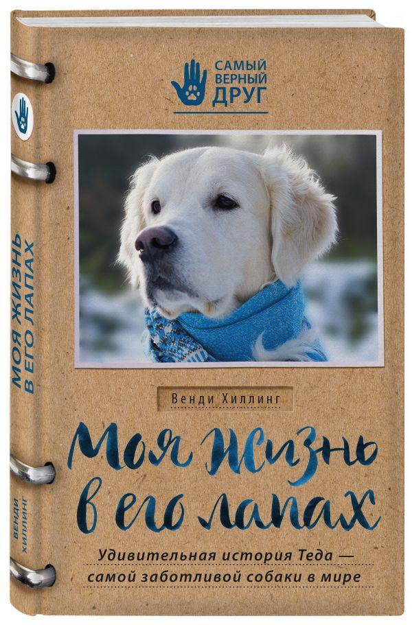Моя жизнь в его лапах. Удивительная история Теда – самой заботливой собаки в мире Хиллинг В.