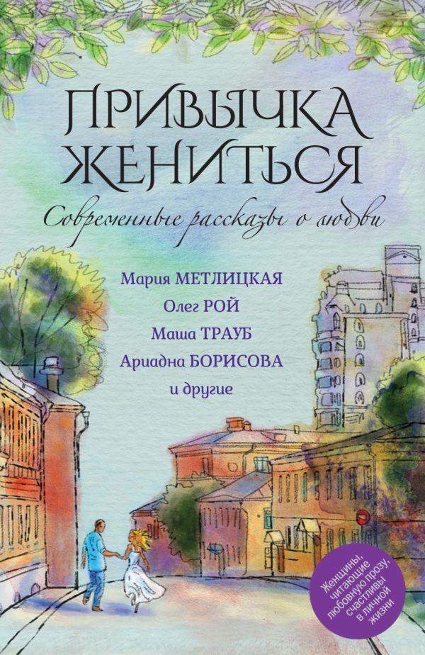 Современные рассказы о любви. Привычка жениться Метлицкая М., Рой О., Борисова А.