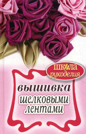 ШколаРукоделия.Вышивка шелковыми лентами Сост. Ращупкина С.Ю.