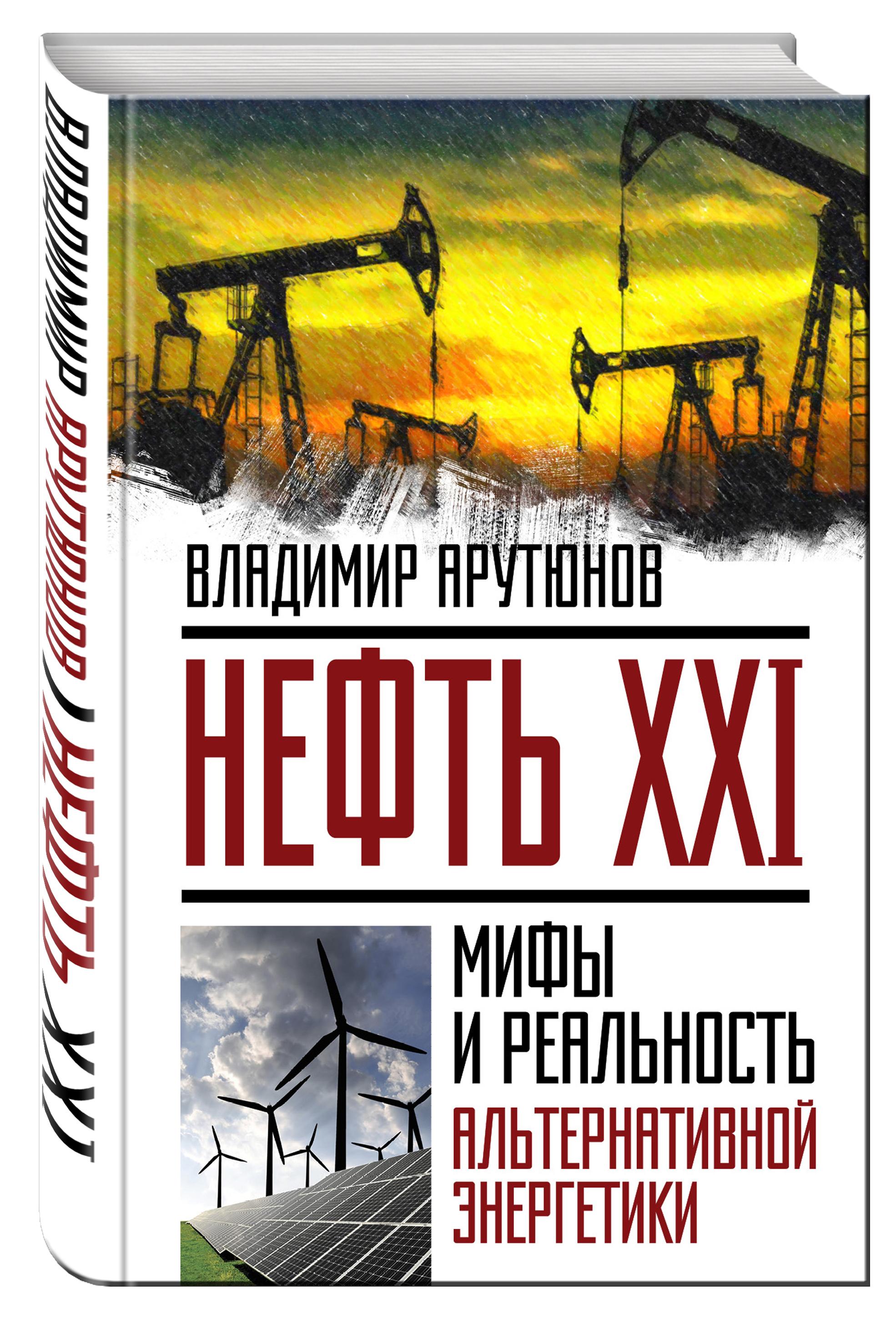 Арутюнов В.С. Нефть XXI. Мифы и реальность альтернативной энергетики арутюнов в нефть xxi мифы и реальность альтернативной энергетики