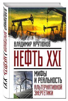 Арутюнов В.С. - Нефть XXI. Мифы и реальность альтернативной энергетики обложка книги