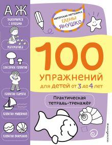 3+ 100 упражнений для детей от 3 до 4 лет. Практическая тетрадь-тренажёр