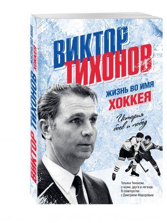 Виктор Тихонов. Жизнь во имя хоккея Тихонова Т.В.