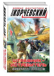 Корчевский Ю.Г. - Штрафник-истребитель. «Искупить кровью!» обложка книги