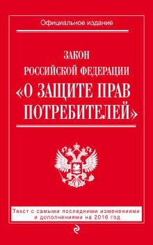 - Закон РФ О защите прав потребителей: текст с самыми посл. изм. и доп. на 2016 год обложка книги