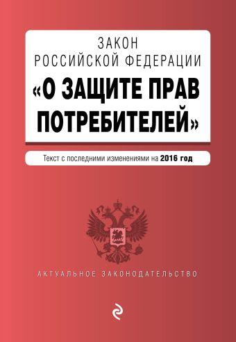 "Закон РФ ""О защите прав потребителей"" с посл. изм. на 2016 г."