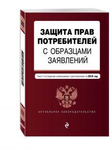 - Защита прав потребителей с образцами заявлений: с посл. изм. и доп. на 2016 г. обложка книги