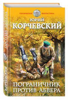 Корчевский Ю.Г. - Пограничник против абвера обложка книги