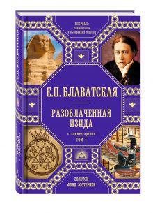 Блаватская Е.П. - Разоблаченная Изида с комментариями.Том 1 (золото) обложка книги