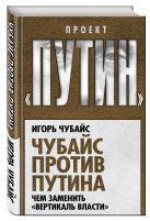 Чубайс И.Б. - Чубайс против Путина. Чем заменить вертикаль власти' обложка книги