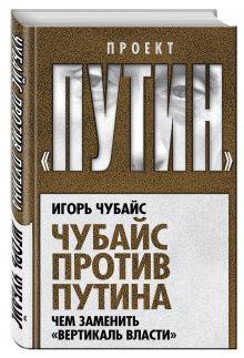 Чубайс И.Б. - Чубайс против Путина. Чем заменить вертикаль власти обложка книги