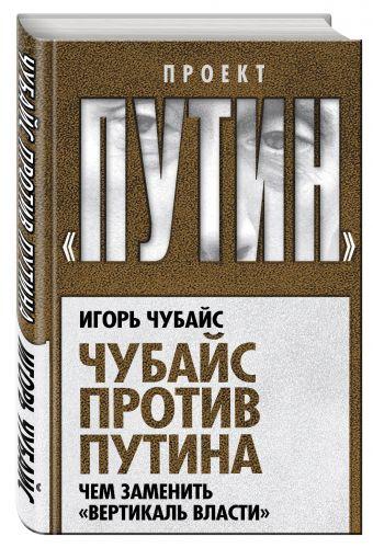 """Чубайс против Путина. Чем заменить """"вертикаль власти"""" Чубайс И.Б."""
