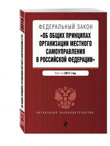 - Федеральный закон Об общих принципах организации местного самоуправления в Российской Федерации. Текст на 2017 обложка книги
