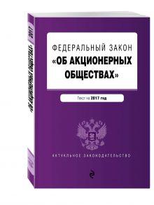 - Федеральный закон Об акционерных обществах : текст на 2017 год обложка книги