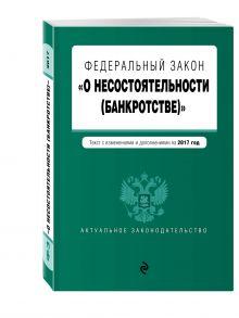 - Федеральный закон О несостоятельности (банкротстве) : текст с изм. и доп. на 2017 г. обложка книги
