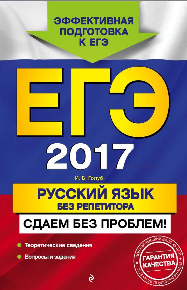 ЕГЭ-2017. Русский язык без репетитора. Сдаем без проблем! Голуб И.Б.