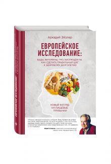 Эйзлер А.К. - Европейское исследование: бады, витамины, ГМО, биопродукты. Как сделать правильный шаг к здоровому долголетию обложка книги
