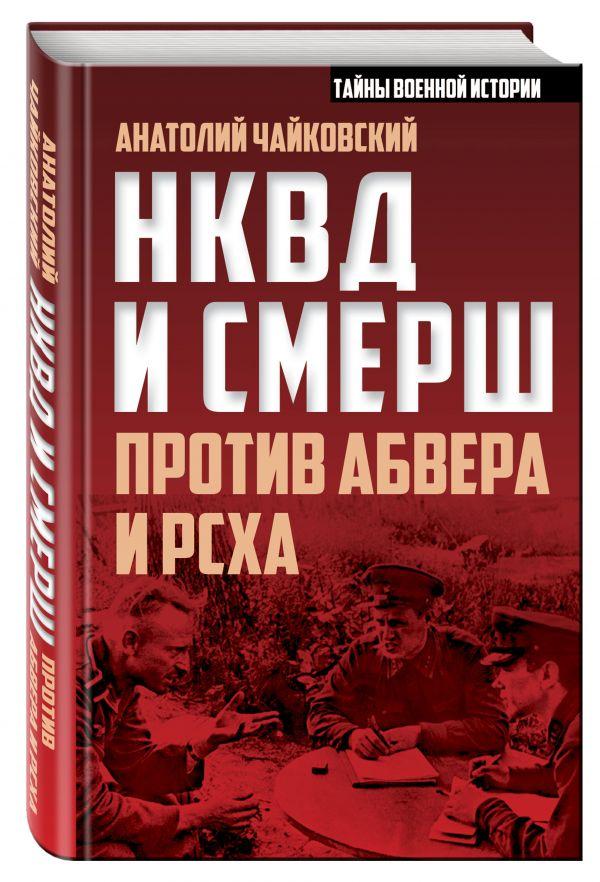 НКВД и СМЕРШ против Абвера и РСХА Чайковский А.С.